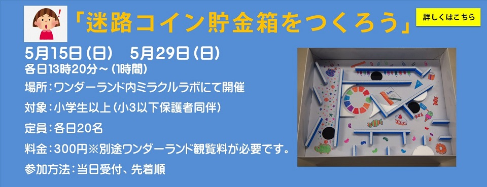 http://science-hills-komatsu.jp/wp/event/workshop-make-the-maze-coin-piggy-bank-on-the-day-of-admission-first-come-first-serve-2/2016-05-15/